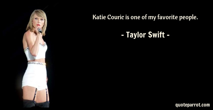 Taylor Swift Quote: Katie Couric is one of my favorite people.