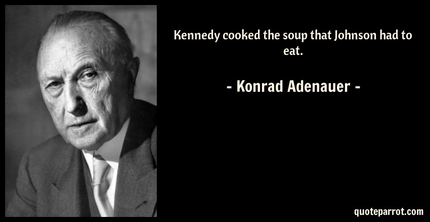 Konrad Adenauer Quote: Kennedy cooked the soup that Johnson had to eat.