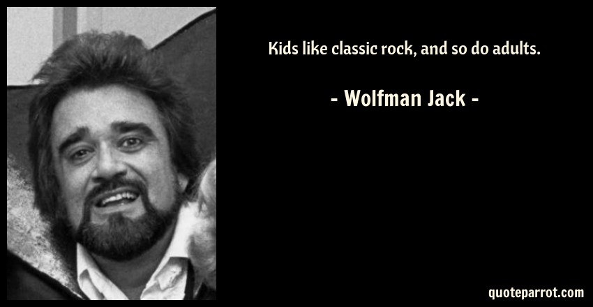 Kids like classic rock, and so do adults. by Wolfman Jack ...