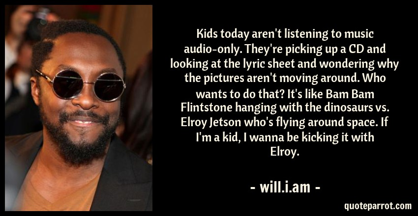 will.i.am Quote: Kids today aren't listening to music audio-only. They're picking up a CD and looking at the lyric sheet and wondering why the pictures aren't moving around. Who wants to do that? It's like Bam Bam Flintstone hanging with the dinosaurs vs. Elroy Jetson who's flying around space. If I'm a kid, I wanna be kicking it with Elroy.