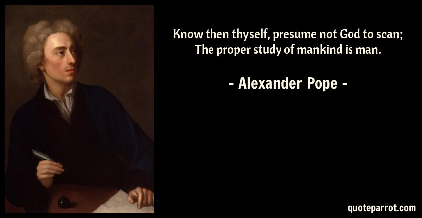 Beautiful Alexander Pope Quote: Know Then Thyself, Presume Not God To Scan; The Proper Within Know Then Thyself Presume Not God To Scan