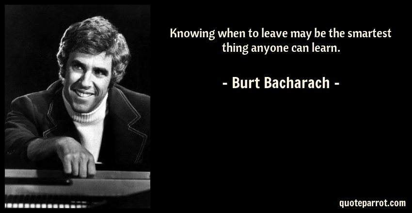 Burt Bacharach Quote: Knowing when to leave may be the smartest thing anyone can learn.