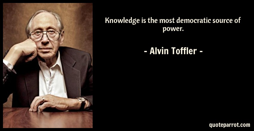Alvin Toffler Quote: Knowledge is the most democratic source of power.