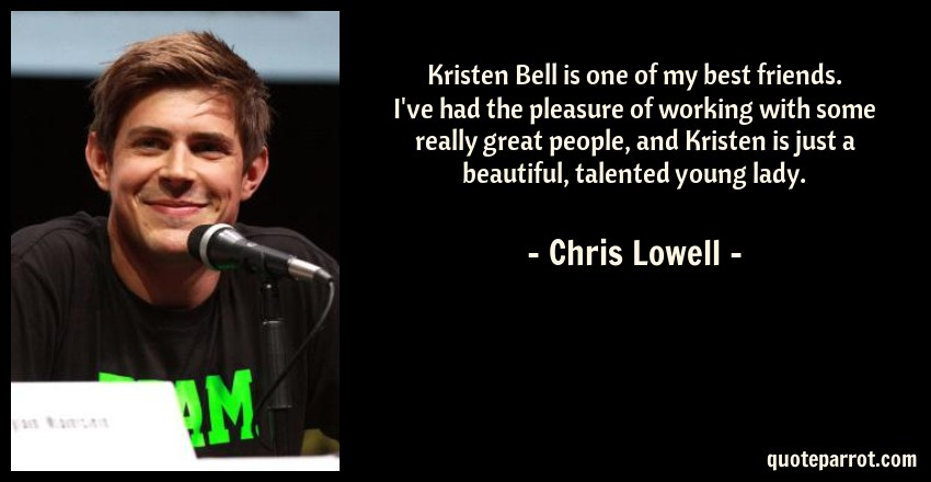 Chris Lowell Quote: Kristen Bell is one of my best friends. I've had the pleasure of working with some really great people, and Kristen is just a beautiful, talented young lady.