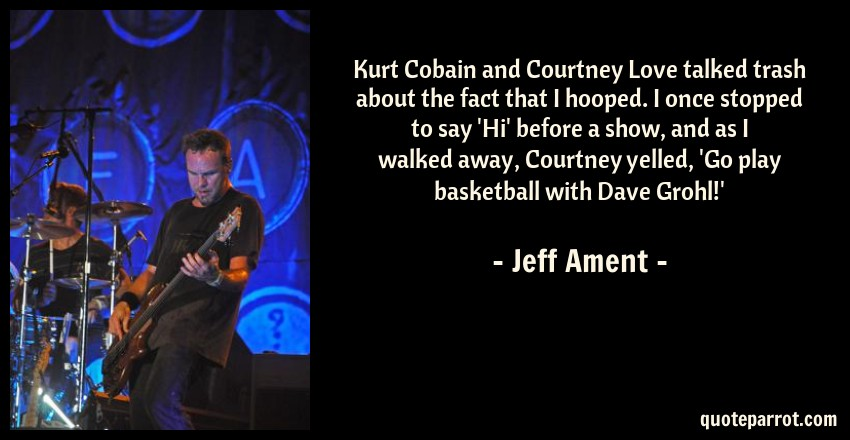 Jeff Ament Quote: Kurt Cobain and Courtney Love talked trash about the fact that I hooped. I once stopped to say 'Hi' before a show, and as I walked away, Courtney yelled, 'Go play basketball with Dave Grohl!'