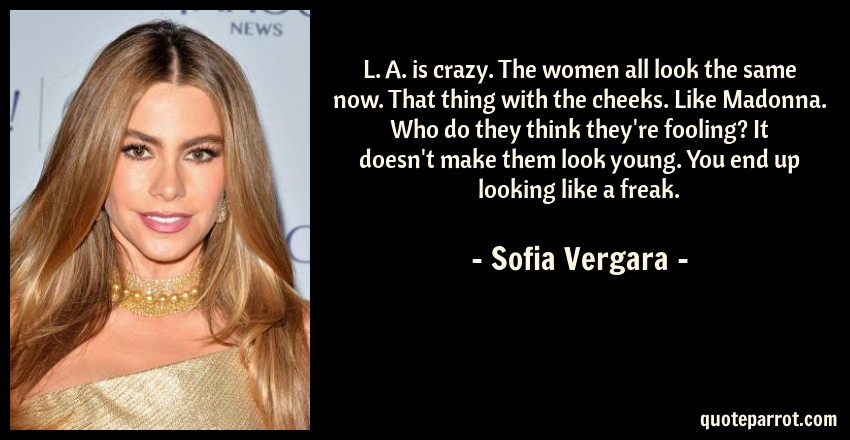 Sofia Vergara Quote: L. A. is crazy. The women all look the same now. That thing with the cheeks. Like Madonna. Who do they think they're fooling? It doesn't make them look young. You end up looking like a freak.