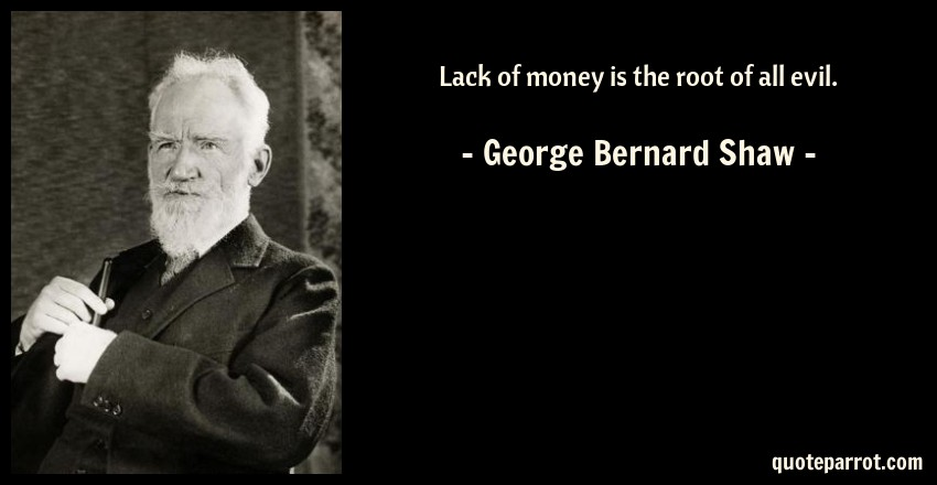 George Bernard Shaw Quote: Lack of money is the root of all evil.