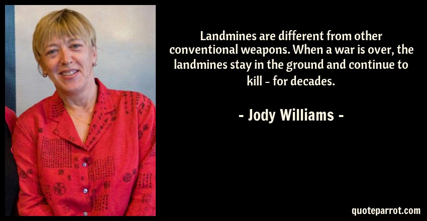 Jody Williams Quote: Landmines are different from other conventional weapons. When a war is over, the landmines stay in the ground and continue to kill - for decades.
