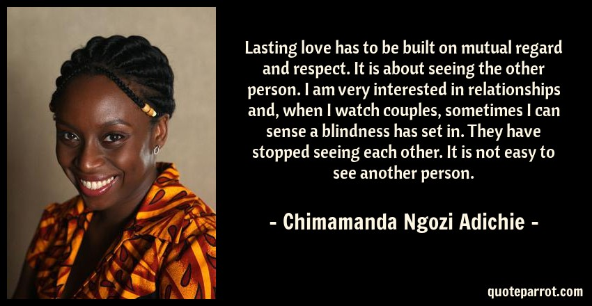 Chimamanda Ngozi Adichie Quote: Lasting love has to be built on mutual regard and respect. It is about seeing the other person. I am very interested in relationships and, when I watch couples, sometimes I can sense a blindness has set in. They have stopped seeing each other. It is not easy to see another person.