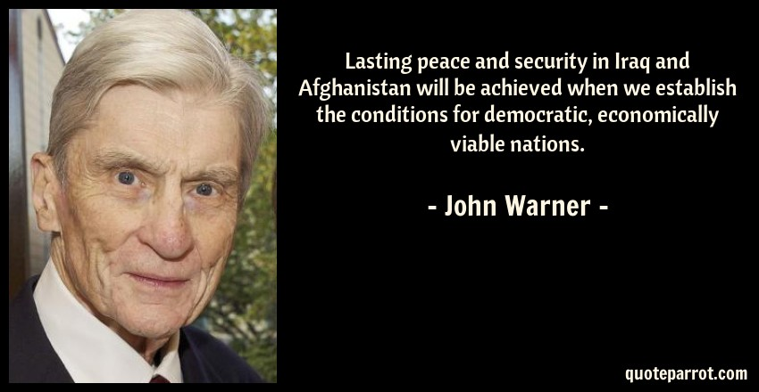John Warner Quote: Lasting peace and security in Iraq and Afghanistan will be achieved when we establish the conditions for democratic, economically viable nations.