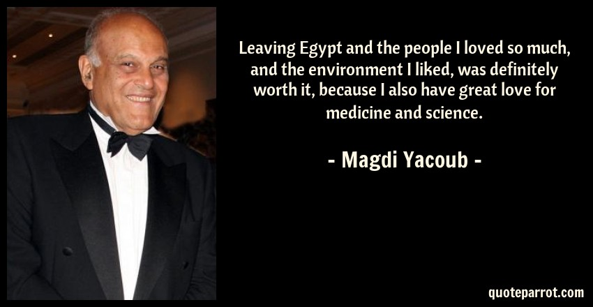 Magdi Yacoub Quote: Leaving Egypt and the people I loved so much, and the environment I liked, was definitely worth it, because I also have great love for medicine and science.