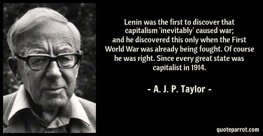 A. J. P. Taylor Quote: Lenin was the first to discover that capitalism 'inevitably' caused war; and he discovered this only when the First World War was already being fought. Of course he was right. Since every great state was capitalist in 1914.