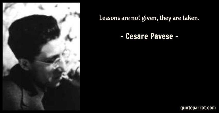 Cesare Pavese Quote: Lessons are not given, they are taken.