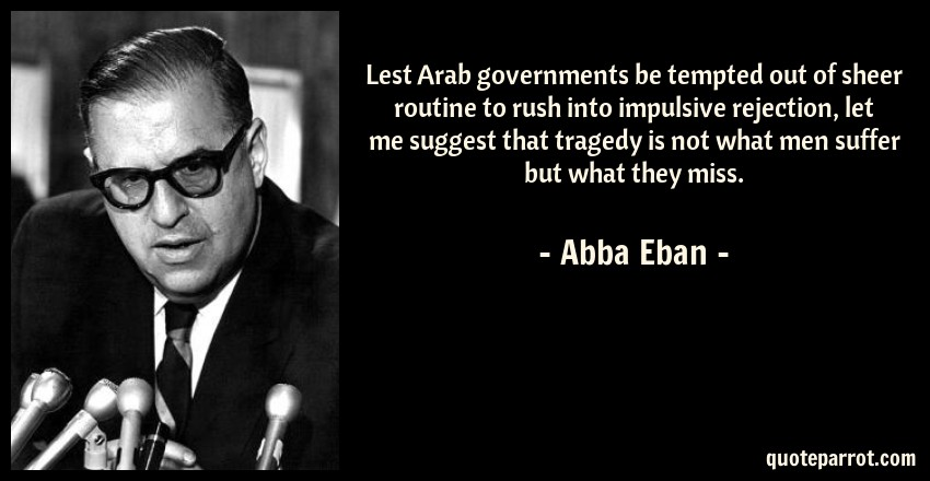Abba Eban Quote: Lest Arab governments be tempted out of sheer routine to rush into impulsive rejection, let me suggest that tragedy is not what men suffer but what they miss.