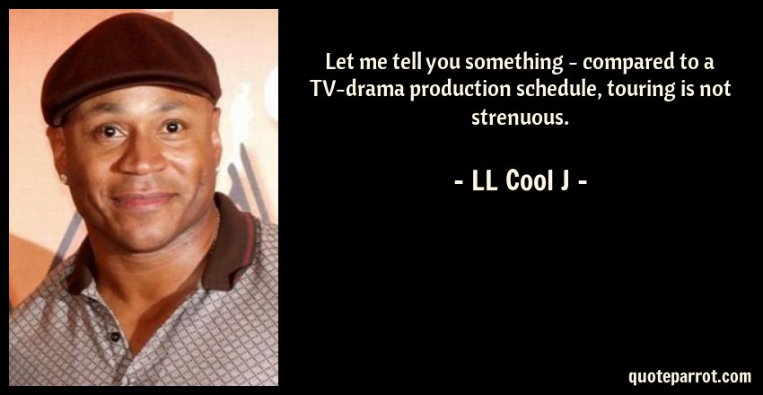 LL Cool J Quote: Let me tell you something - compared to a TV-drama production schedule, touring is not strenuous.