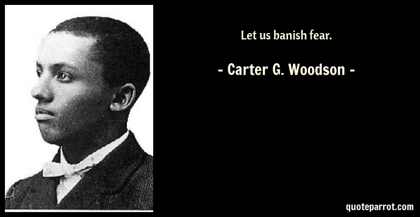 Let Us Banish Fear By Carter G Woodson Quoteparrot