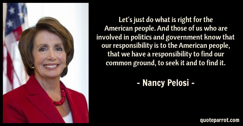 Nancy Pelosi Quote: Let's just do what is right for the American people. And those of us who are involved in politics and government know that our responsibility is to the American people, that we have a responsibility to find our common ground, to seek it and to find it.