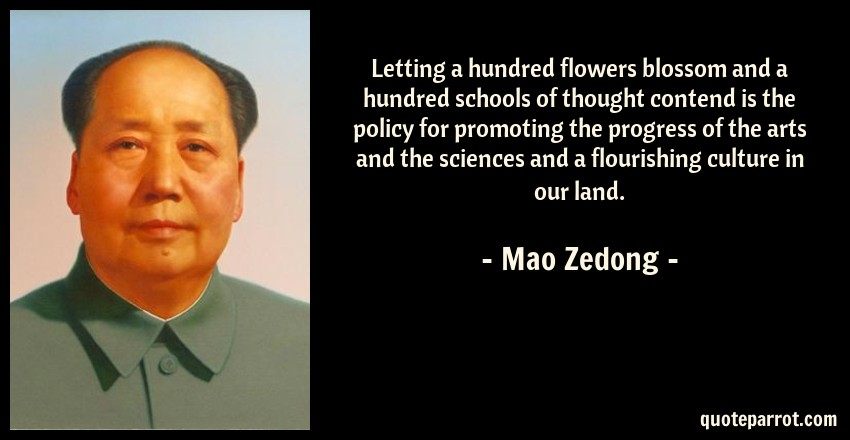 Mao Zedong Quote: Letting a hundred flowers blossom and a hundred schools of thought contend is the policy for promoting the progress of the arts and the sciences and a flourishing culture in our land.