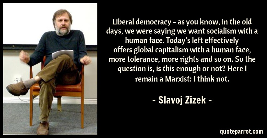 Slavoj Zizek Quote: Liberal democracy - as you know, in the old days, we were saying we want socialism with a human face. Today's left effectively offers global capitalism with a human face, more tolerance, more rights and so on. So the question is, is this enough or not? Here I remain a Marxist: I think not.