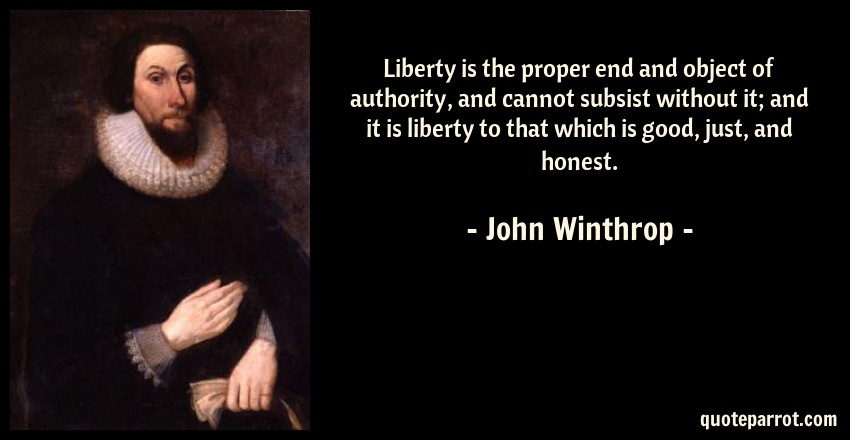 John Winthrop Quote: Liberty is the proper end and object of authority, and cannot subsist without it; and it is liberty to that which is good, just, and honest.