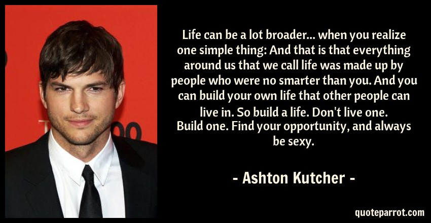 Ashton Kutcher Quote: Life can be a lot broader... when you realize one simple thing: And that is that everything around us that we call life was made up by people who were no smarter than you. And you can build your own life that other people can live in. So build a life. Don't live one. Build one. Find your opportunity, and always be sexy.
