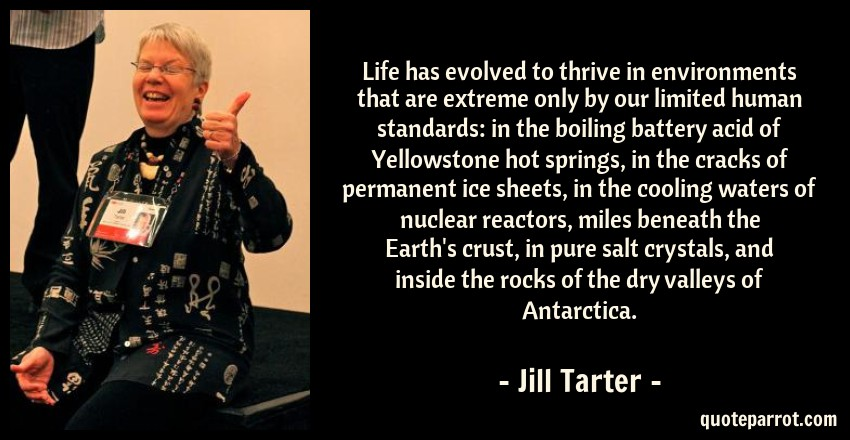 Jill Tarter Quote: Life has evolved to thrive in environments that are extreme only by our limited human standards: in the boiling battery acid of Yellowstone hot springs, in the cracks of permanent ice sheets, in the cooling waters of nuclear reactors, miles beneath the Earth's crust, in pure salt crystals, and inside the rocks of the dry valleys of Antarctica.