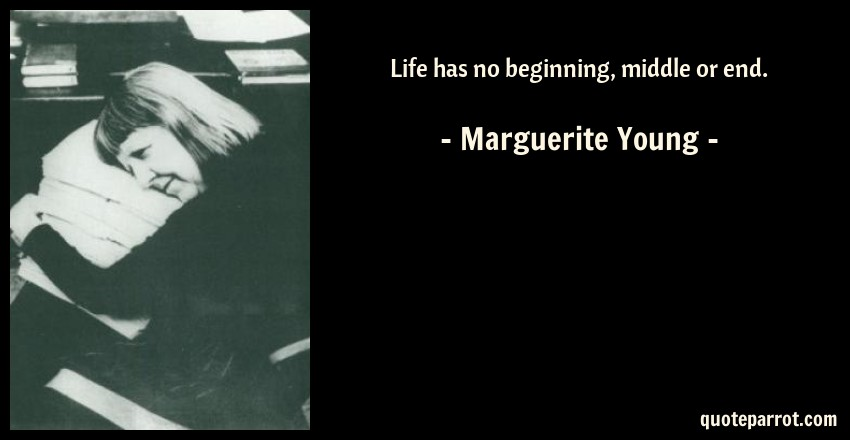 Marguerite Young Quote: Life has no beginning, middle or end.