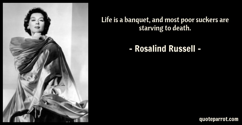 Rosalind Russell Quote: Life is a banquet, and most poor suckers are starving to death.