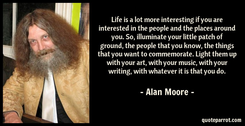 Alan Moore Quote: Life is a lot more interesting if you are interested in the people and the places around you. So, illuminate your little patch of ground, the people that you know, the things that you want to commemorate. Light them up with your art, with your music, with your writing, with whatever it is that you do.