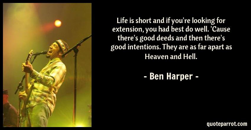 Ben Harper Quote: Life is short and if you're looking for extension, you had best do well. 'Cause there's good deeds and then there's good intentions. They are as far apart as Heaven and Hell.