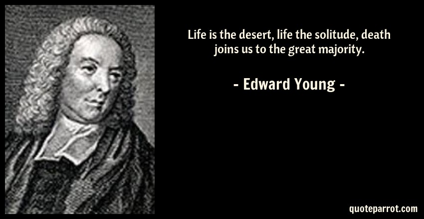 Edward Young Quote: Life is the desert, life the solitude, death joins us to the great majority.