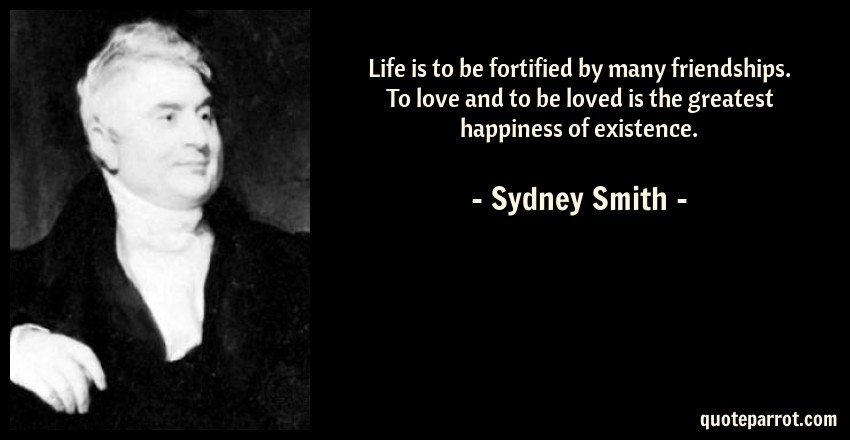 Sydney Smith Quote: Life is to be fortified by many friendships. To love and to be loved is the greatest happiness of existence.