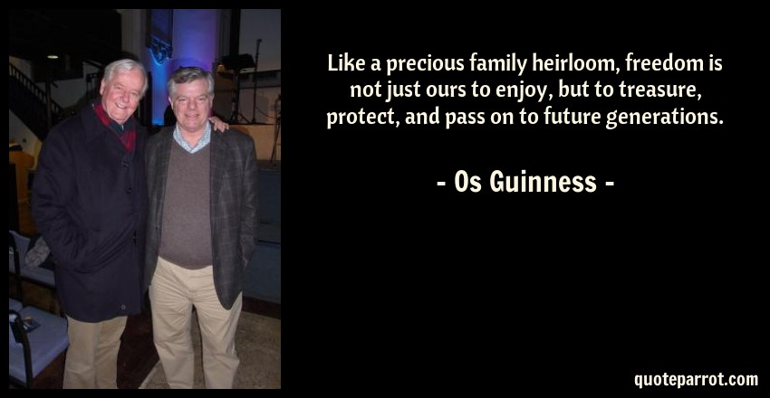 Os Guinness Quote: Like a precious family heirloom, freedom is not just ours to enjoy, but to treasure, protect, and pass on to future generations.