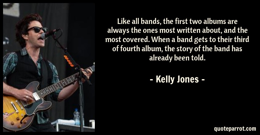 Kelly Jones Quote: Like all bands, the first two albums are always the ones most written about, and the most covered. When a band gets to their third of fourth album, the story of the band has already been told.