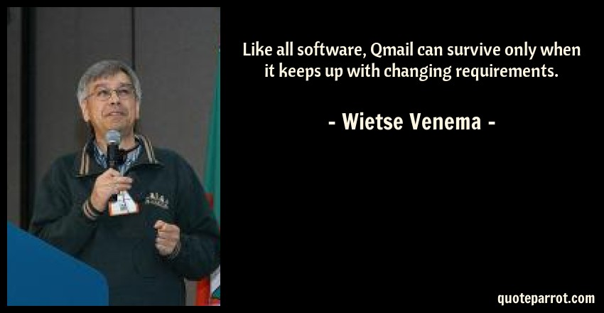 Wietse Venema Quote: Like all software, Qmail can survive only when it keeps up with changing requirements.