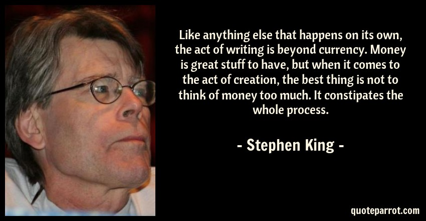 Stephen King Quote: Like anything else that happens on its own, the act of writing is beyond currency. Money is great stuff to have, but when it comes to the act of creation, the best thing is not to think of money too much. It constipates the whole process.