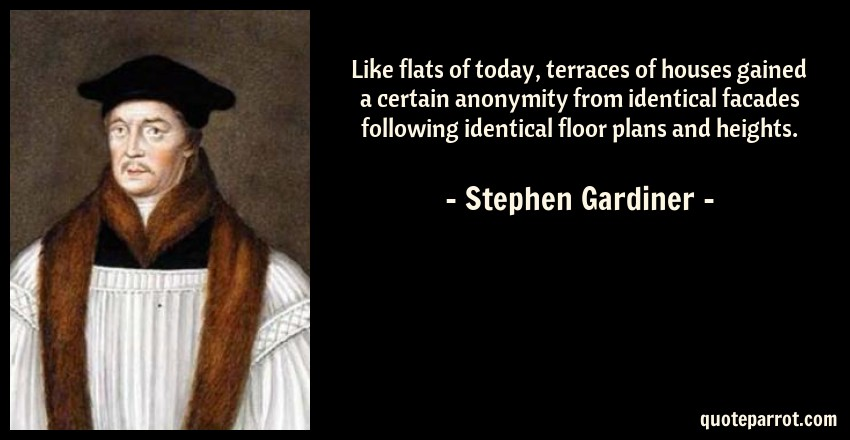 Stephen Gardiner Quote: Like flats of today, terraces of houses gained a certain anonymity from identical facades following identical floor plans and heights.