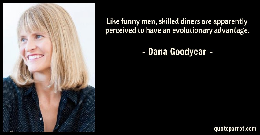 Dana Goodyear Quote: Like funny men, skilled diners are apparently perceived to have an evolutionary advantage.