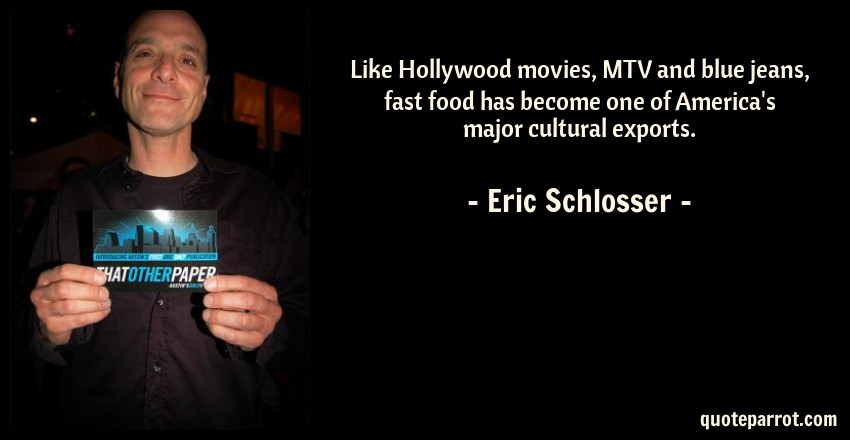 Eric Schlosser Quote: Like Hollywood movies, MTV and blue jeans, fast food has become one of America's major cultural exports.