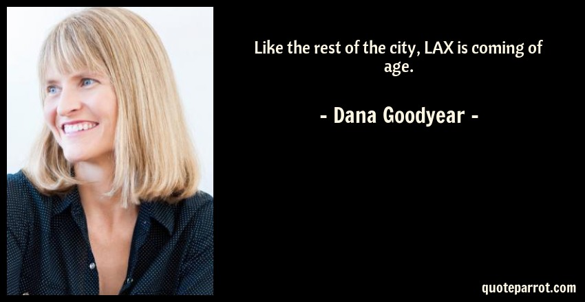 Dana Goodyear Quote: Like the rest of the city, LAX is coming of age.