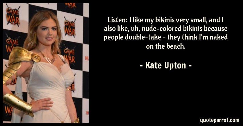 Kate Upton Quote: Listen: I like my bikinis very small, and I also like, uh, nude-colored bikinis because people double-take - they think I'm naked on the beach.
