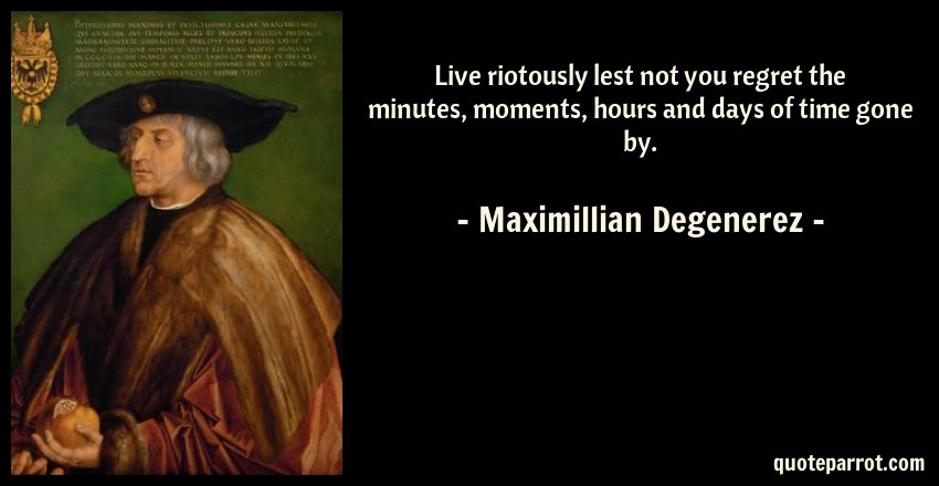Maximillian Degenerez Quote: Live riotously lest not you regret the minutes, moments, hours and days of time gone by.
