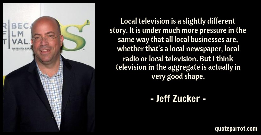 Jeff Zucker Quote: Local television is a slightly different story. It is under much more pressure in the same way that all local businesses are, whether that's a local newspaper, local radio or local television. But I think television in the aggregate is actually in very good shape.