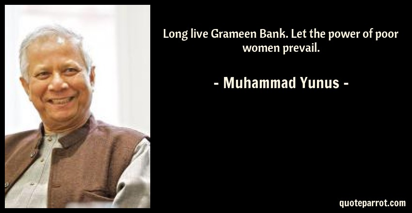 Muhammad Yunus Quote: Long live Grameen Bank. Let the power of poor women prevail.