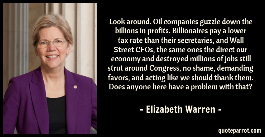 Elizabeth Warren Quote: Look around. Oil companies guzzle down the billions in profits. Billionaires pay a lower tax rate than their secretaries, and Wall Street CEOs, the same ones the direct our economy and destroyed millions of jobs still strut around Congress, no shame, demanding favors, and acting like we should thank them. Does anyone here have a problem with that?