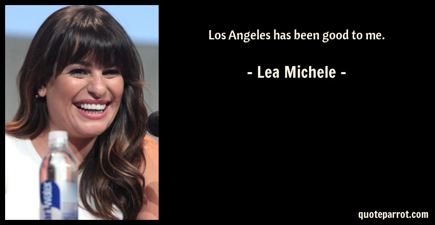 Lea Michele Quote: Los Angeles has been good to me.