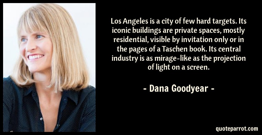 Dana Goodyear Quote: Los Angeles is a city of few hard targets. Its iconic buildings are private spaces, mostly residential, visible by invitation only or in the pages of a Taschen book. Its central industry is as mirage-like as the projection of light on a screen.