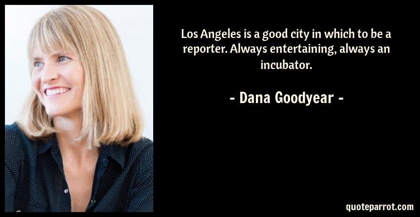 Dana Goodyear Quote: Los Angeles is a good city in which to be a reporter. Always entertaining, always an incubator.
