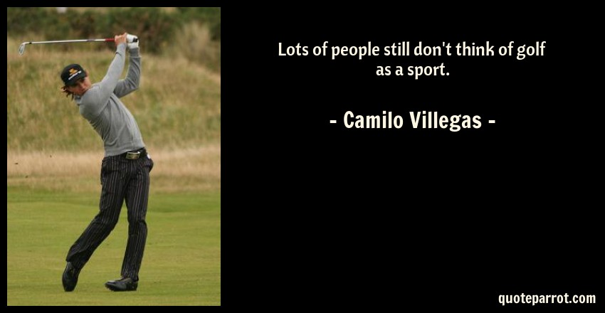 Camilo Villegas Quote: Lots of people still don't think of golf as a sport.