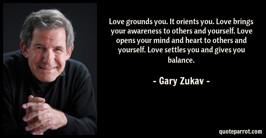 Gary Zukav Quote: Love grounds you. It orients you. Love brings your awareness to others and yourself. Love opens your mind and heart to others and yourself. Love settles you and gives you balance.